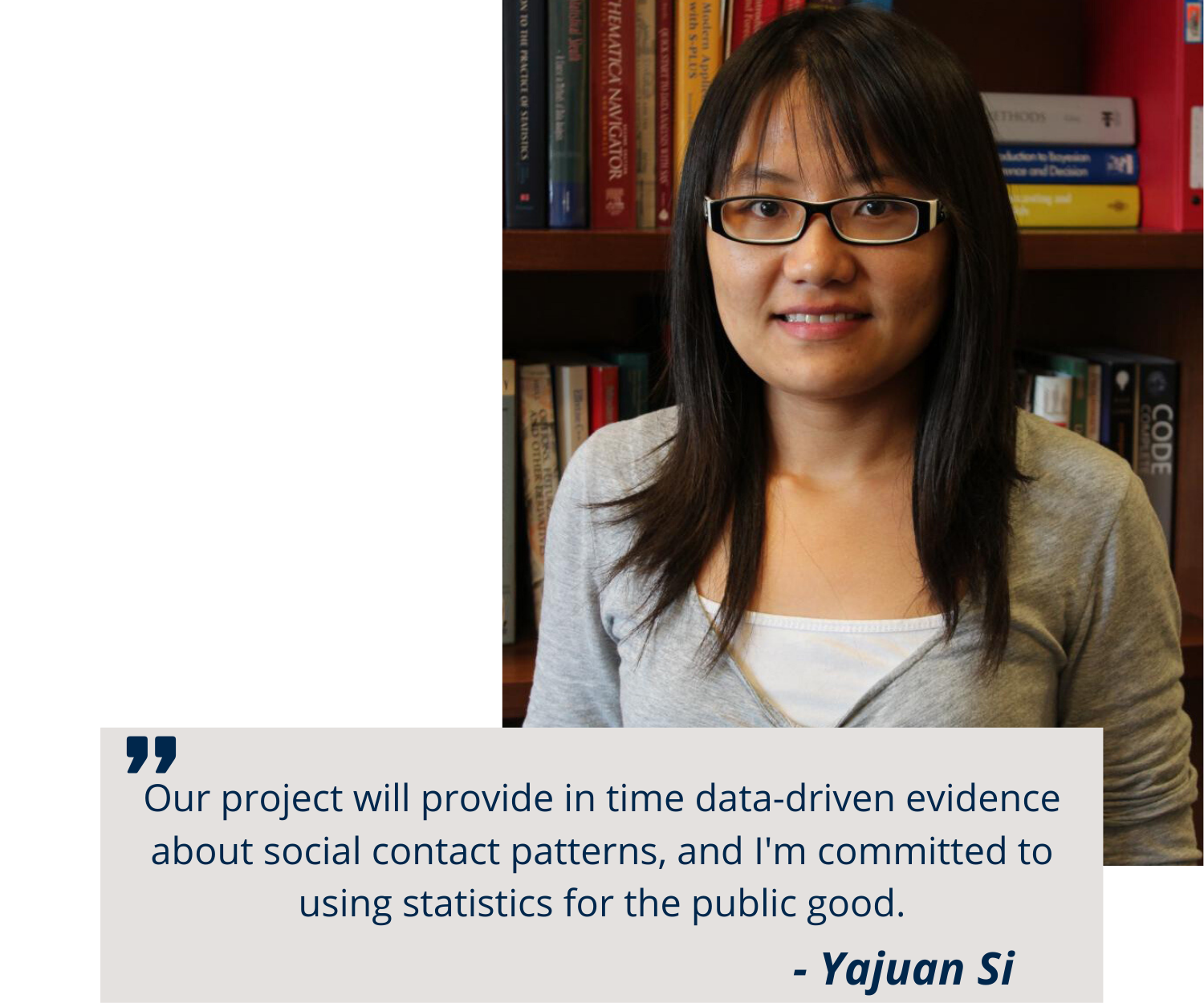Our project will provide in time data-driven evidence about social contact patterns, and I'm committed to using statistics for the public good. - Yajuan Si